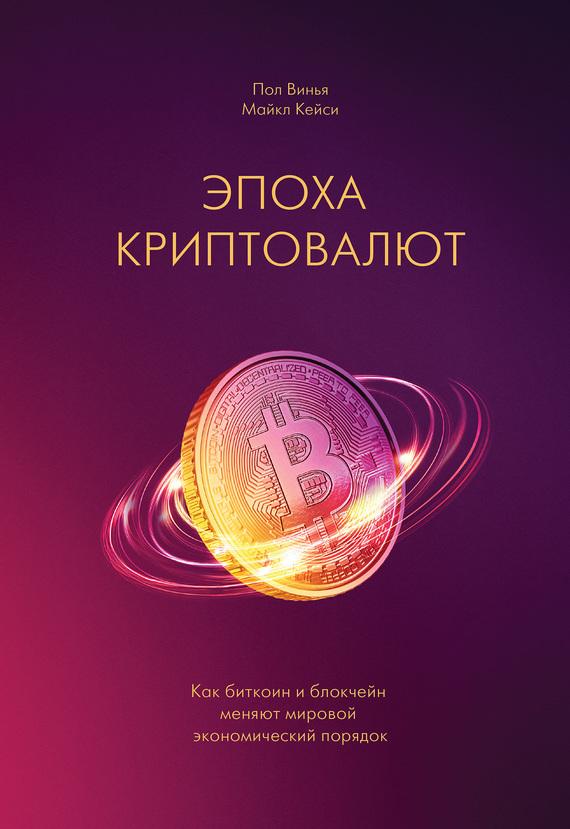 Пол Винья, Майкл Кейси «Эпоха криптовалют. Как биткоин и блокчейн меняют мировой экономический порядок»