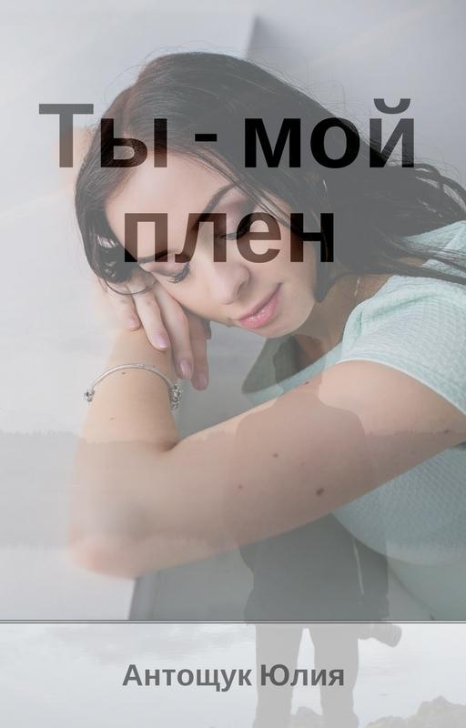 Юлия Антощук «Ты – мой плен»