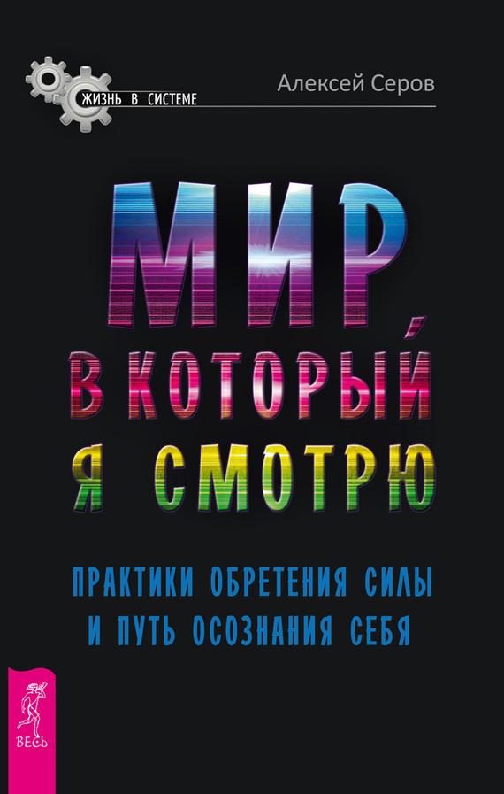 Алексей Серов «Мир, в который я смотрю. Практики обретения силы и путь осознания себя»