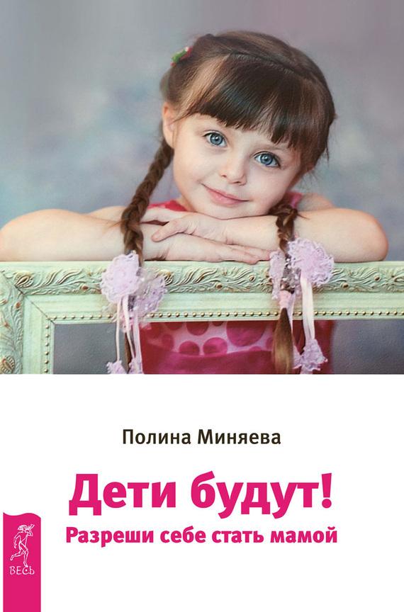 Полина Миняева «Дети будут! Разреши себе стать мамой»