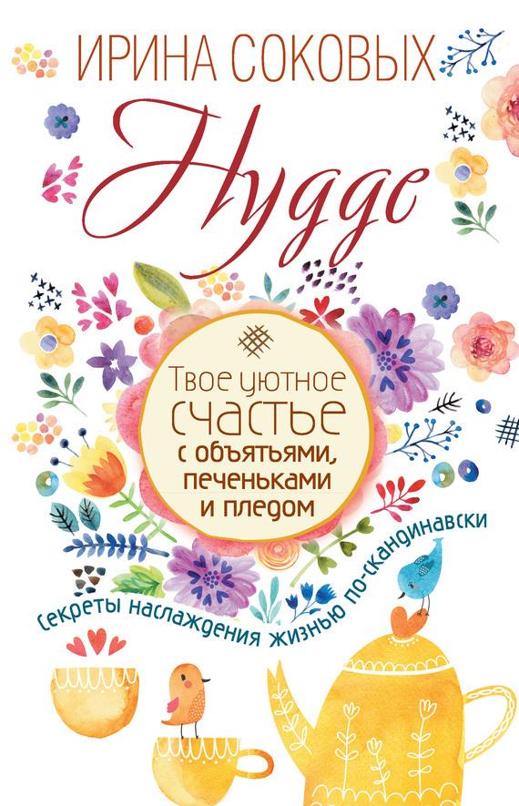 Ирина Соковых «Hygge. Твое уютное счастье с объятьями, печеньками и пледом. Секреты наслаждения жизнью по-скандинавски»