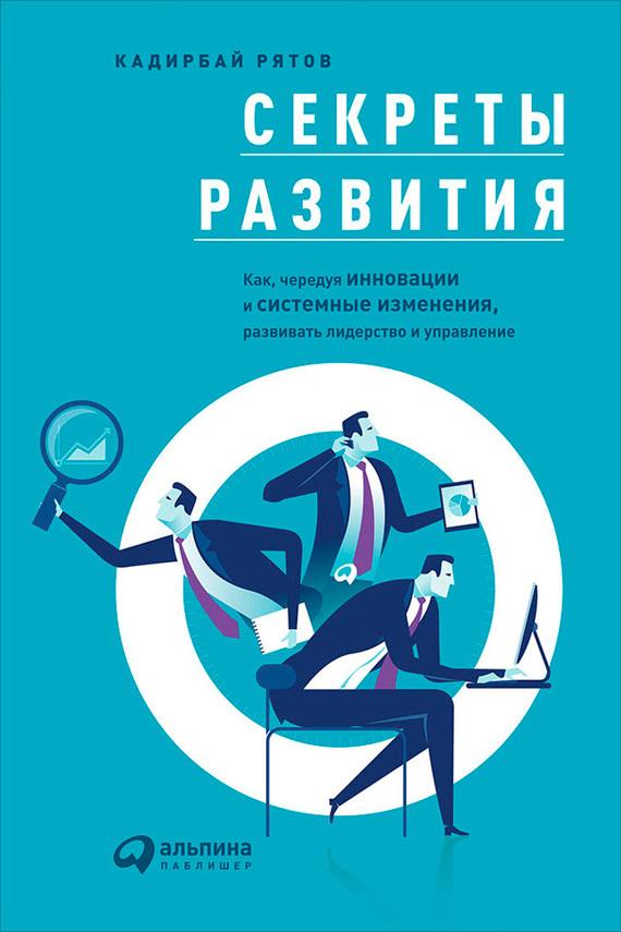 Обложка книги Секреты развития: Как, чередуя инновации и системные изменения, развивать лидерство и управление