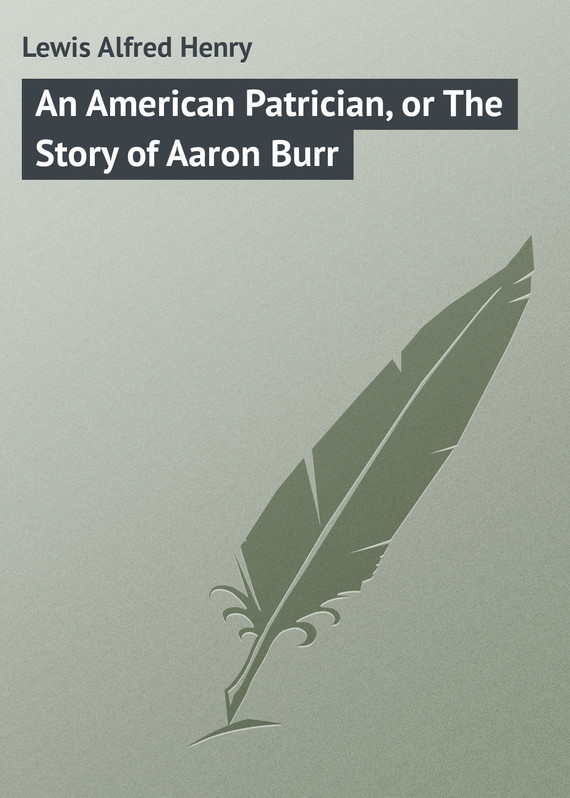 An American Patrician, or The Story of Aaron Burr – Alfred Lewis