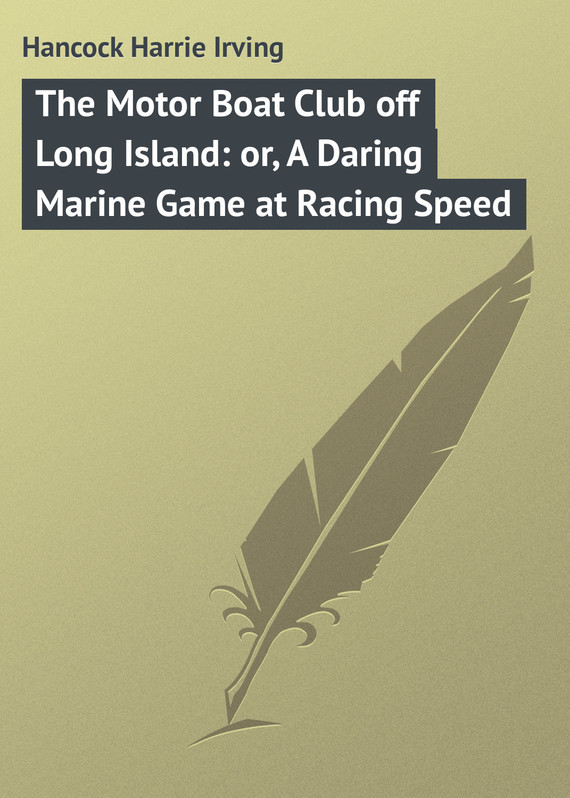 The Motor Boat Club off Long Island: or, A Daring Marine Game at Racing Speed – Harrie Hancock