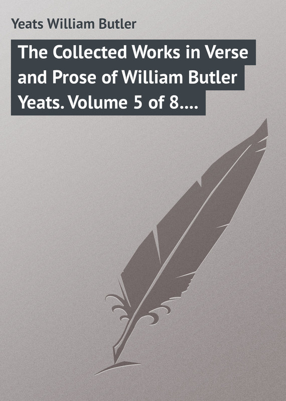 The Collected Works in Verse and Prose of William Butler Yeats. Volume 5 of 8. The Celtic Twilight and Stories of Red Hanrahan – William Yeats