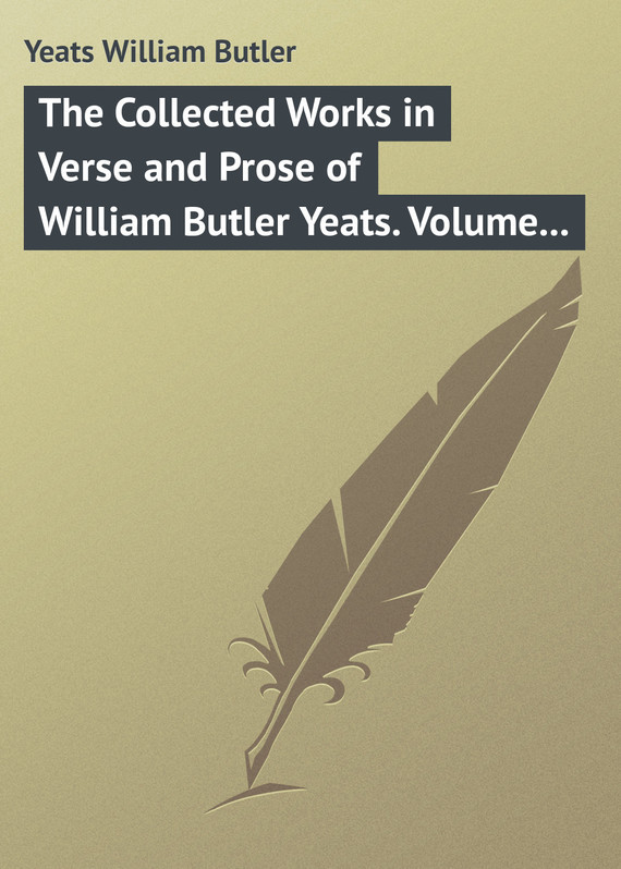 The Collected Works in Verse and Prose of William Butler Yeats. Volume 3 of 8. The Countess Cathleen. The Land of Heart's Desire. The Unicorn from the Stars – William Yeats