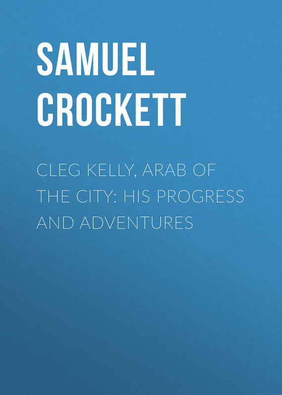 Cleg Kelly, Arab of the City: His Progress and Adventures – Samuel Crockett