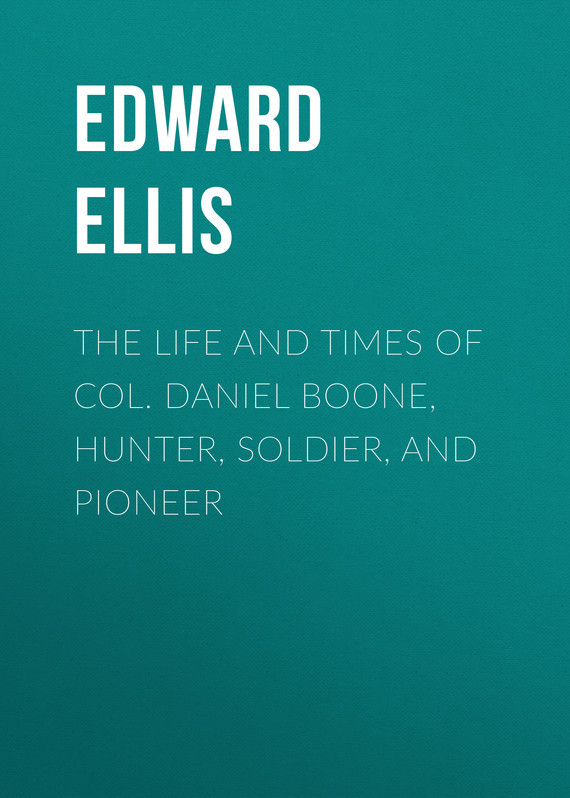 The Life and Times of Col. Daniel Boone, Hunter, Soldier, and Pioneer – Edward Ellis