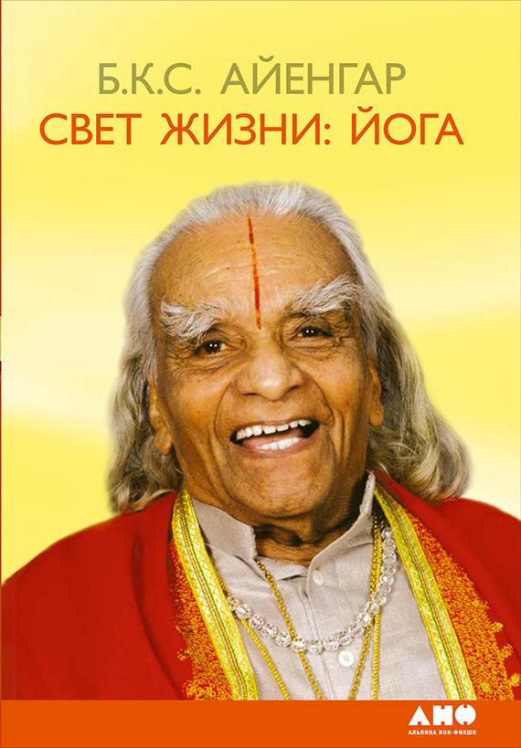 Беллур Айенгар «Свет жизни: йога. Путешествие к цельности, внутреннему спокойствию и наивысшей свободе»