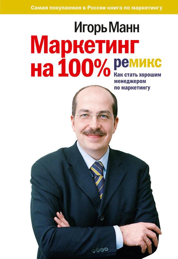 Маркетинг на 100%: ремикс: Как стать хорошим менеджером по маркетингу - Игорь Манн читать онлайн или скачать бесплатно fb2 epub txt rtf