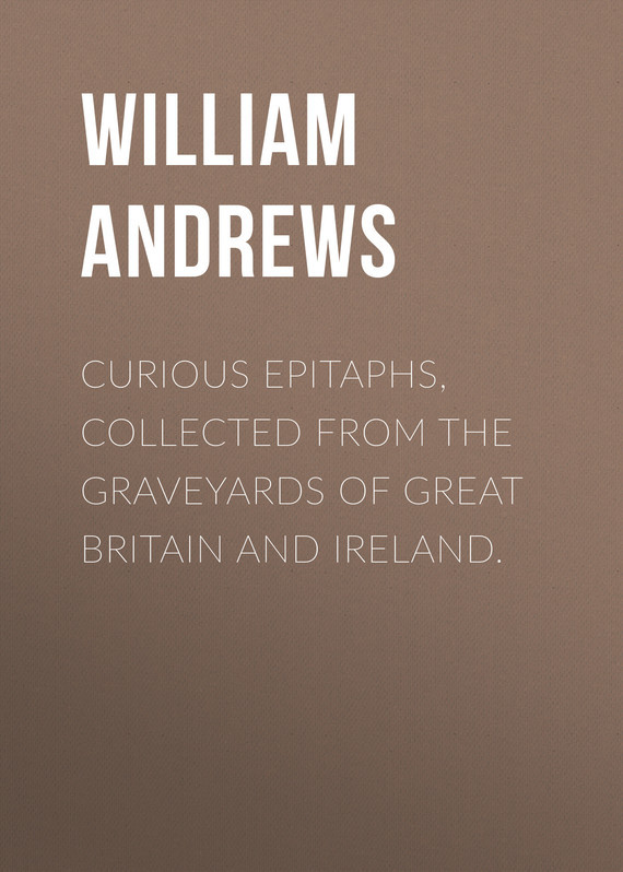Curious Epitaphs, Collected from the Graveyards of Great Britain and Ireland. – William Andrews