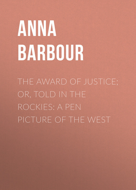 The Award of Justice; Or, Told in the Rockies: A Pen Picture of the West – Anna Barbour