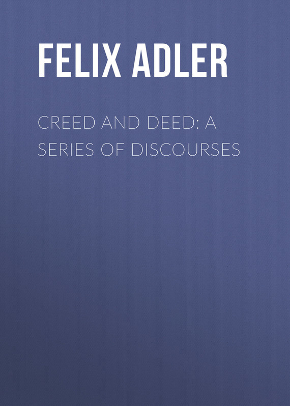 Creed and Deed: A Series of Discourses – Felix Adler