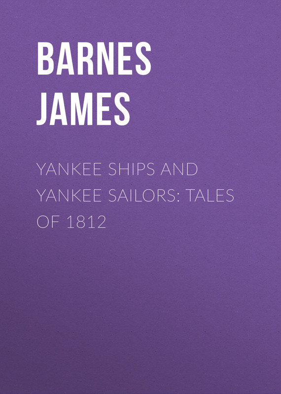 Yankee Ships and Yankee Sailors: Tales of 1812 – James Barnes