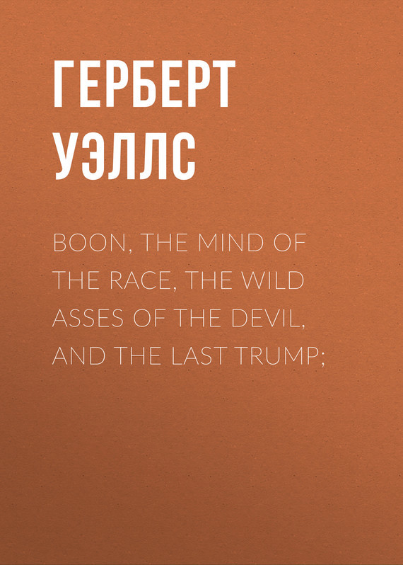 Boon, The Mind of the Race, The Wild Asses of the Devil, and The Last Trump; – Герберт Уэллс