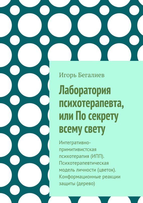 Игорь Бегалиев «Лаборатория психотерапевта, или По секрету всему свету. Интегративно-примитивистская психотерапия (ИПП). Психотерапевтическая модель личности (цветок). Конформационные реакции защиты (дерево)»