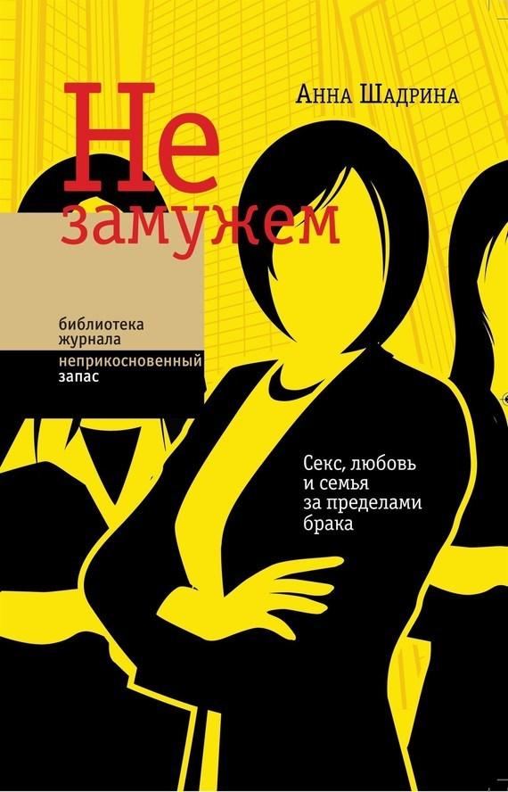 Анна Шадрина «Не замужем. Секс, любовь и семья за пределами брака»