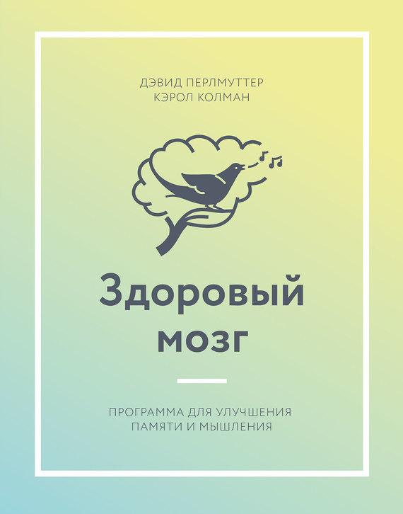 Дэвид Перлмуттер, Кэрол Колман «Здоровый мозг. Программа для улучшения памяти и мышления»
