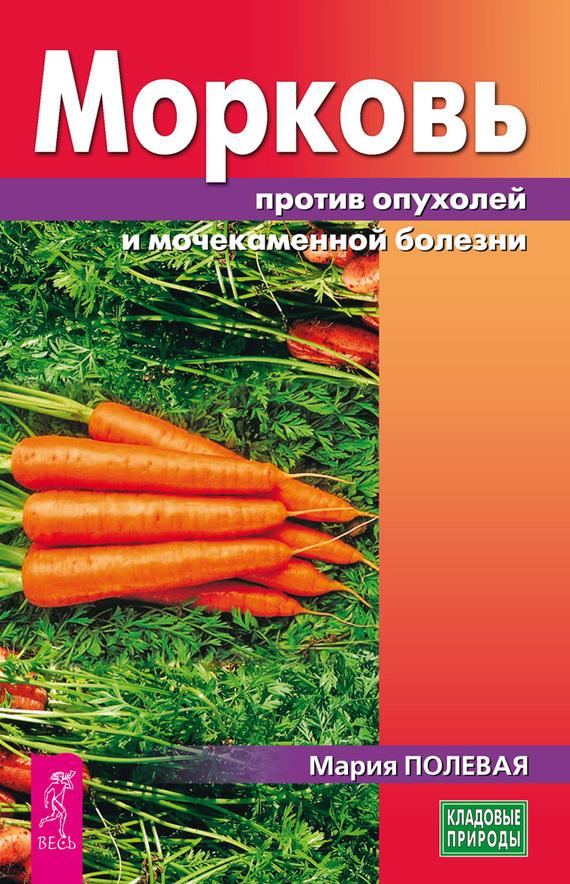 Мария Полевая «Морковь против опухолей и мочекаменной болезни»