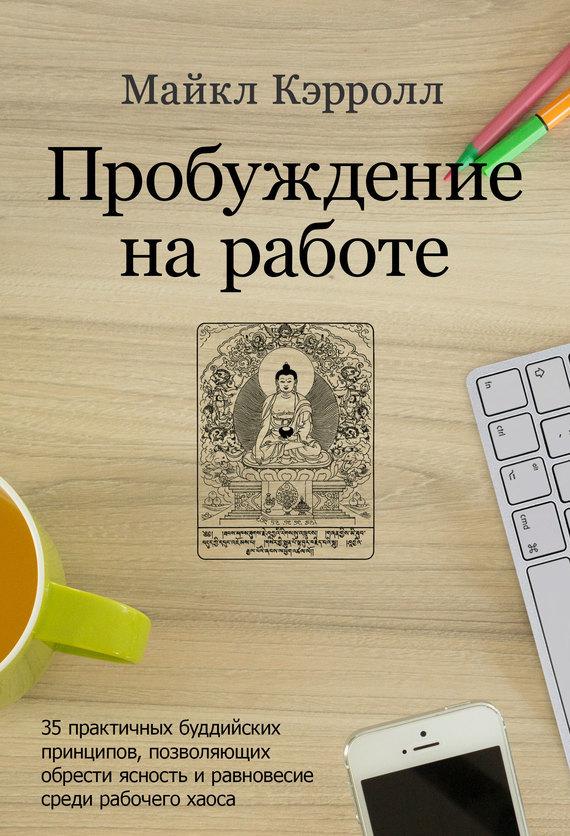 Майкл Кэрролл «Пробуждение на работе. 35 практичных буддийских принципов, позволяющих обрести ясность и равновесие среди рабочего хаоса»