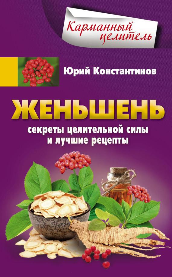 Юрий Константинов «Женьшень. Секреты целительной силы и лучшие рецепты»