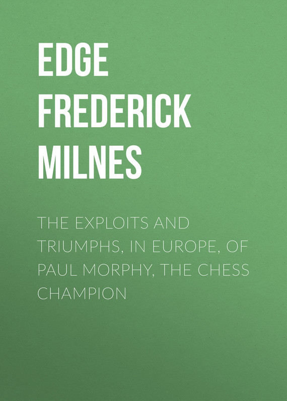 The Exploits and Triumphs, in Europe, of Paul Morphy, the Chess Champion – Frederick Edge