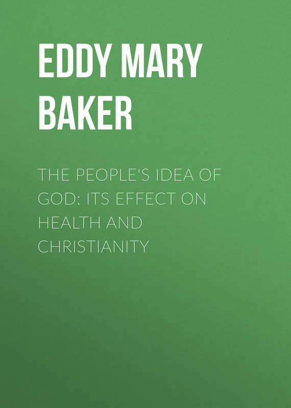 The People's Idea of God: Its Effect On Health And Christianity – Mary Eddy