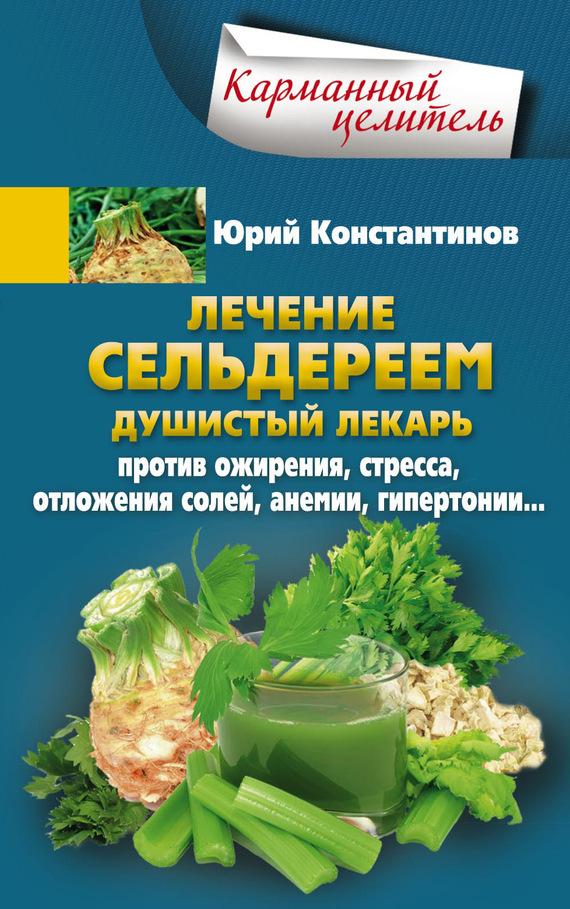 Юрий Константинов «Лечение сельдереем. Душистый лекарь против ожирения, стресса, отложения солей, анемии, гипертонии…»