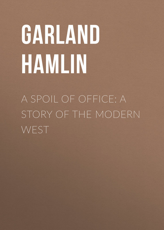 A Spoil of Office: A Story of the Modern West – Hamlin Garland