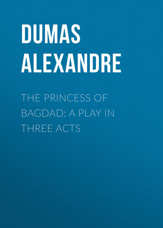 The Princess of Bagdad: A Play In Three Acts – Alexandre Dumas