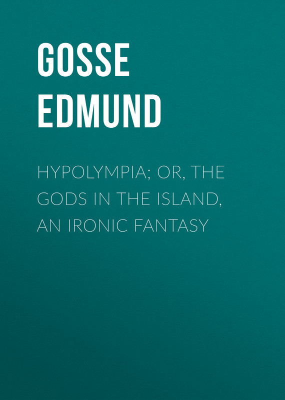 Hypolympia; Or, The Gods in the Island, an Ironic Fantasy – Edmund Gosse