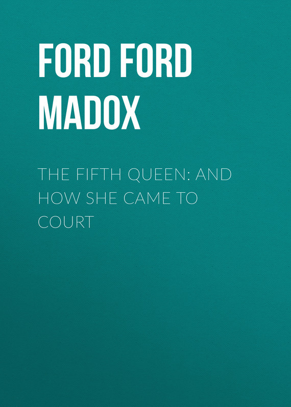 The Fifth Queen: And How She Came to Court – Ford Ford