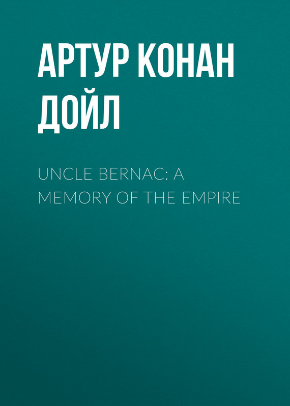 Uncle Bernac: A Memory of the Empire – Артур Дойл