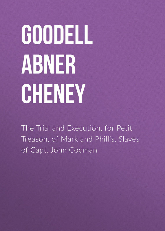 The Trial and Execution, for Petit Treason, of Mark and Phillis, Slaves of Capt. John Codman – Abner Goodell