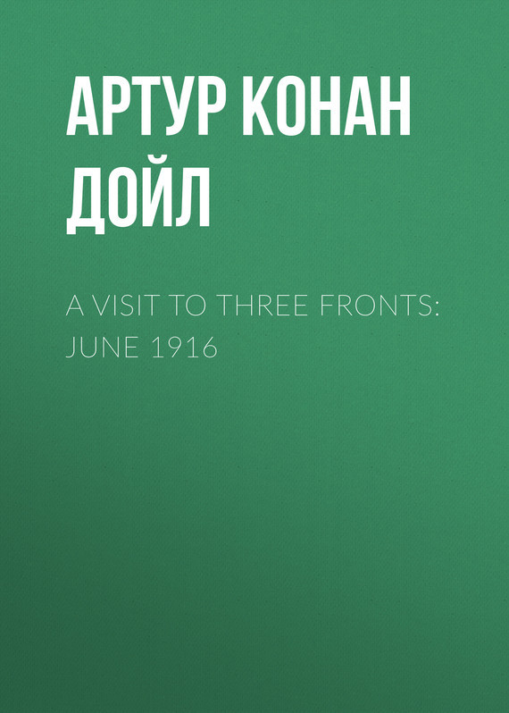 A Visit to Three Fronts: June 1916 – Артур Дойл