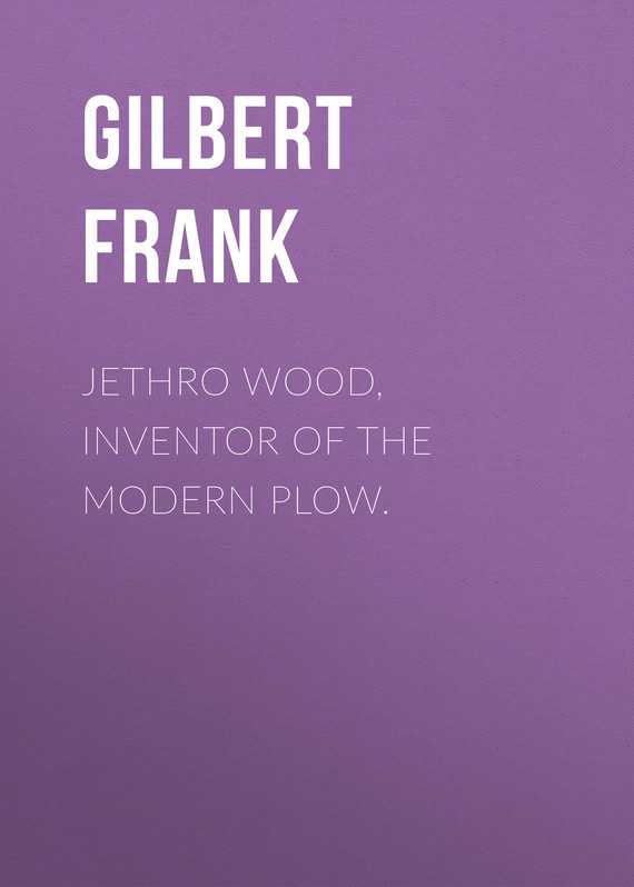 Jethro Wood, Inventor of the Modern Plow. – Frank Gilbert
