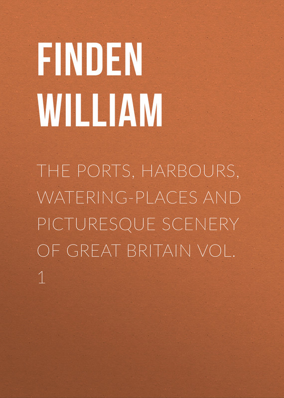 The Ports, Harbours, Watering-places and Picturesque Scenery of Great Britain Vol. 1 – William Finden