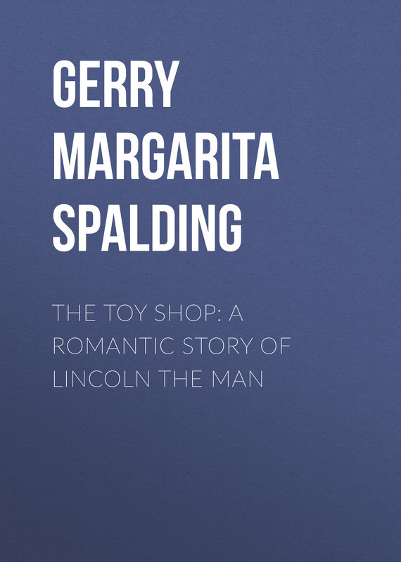 The Toy Shop: A Romantic Story of Lincoln the Man – Margarita Gerry