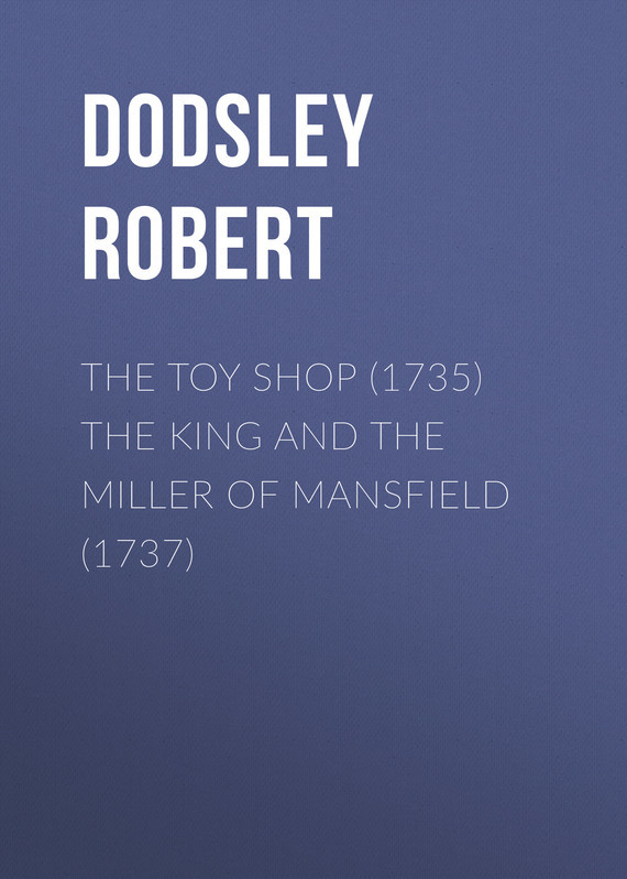 The Toy Shop (1735) The King and the Miller of Mansfield (1737) – Robert Dodsley