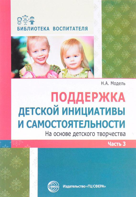 Наталья Модель «Поддержка детской инициативы и самостоятельности на основе детского творчества. Часть 3»
