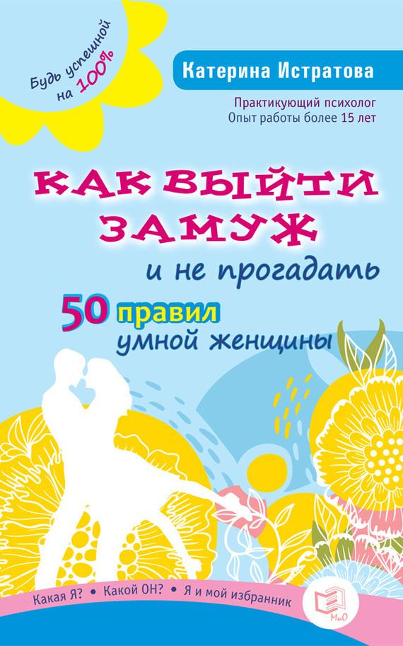 Екатерина Истратова «Как выйти замуж и не прогадать. 50 правил умной женщины»