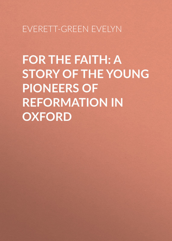 For the Faith: A Story of the Young Pioneers of Reformation in Oxford – Evelyn Everett-Green