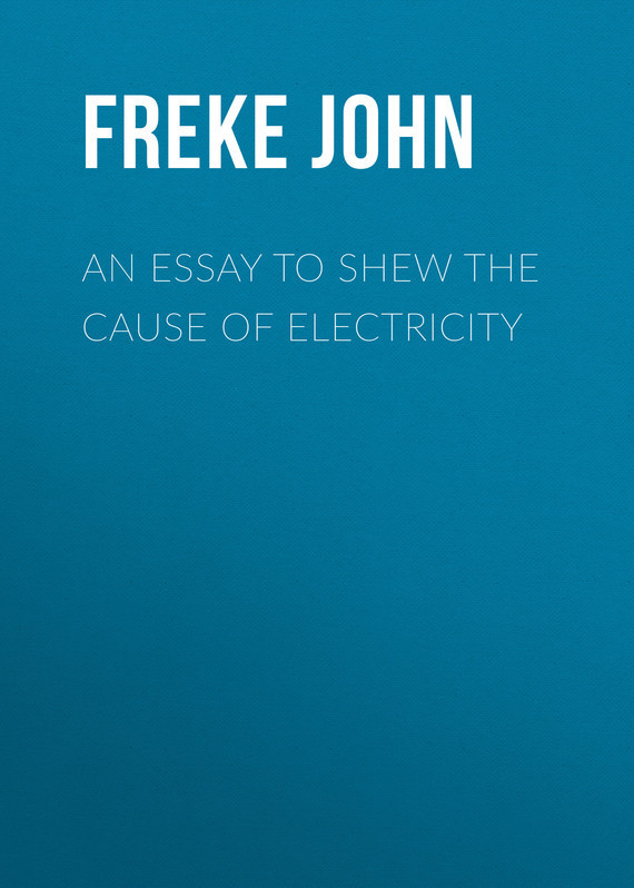 An Essay to Shew the Cause of Electricity – John Freke