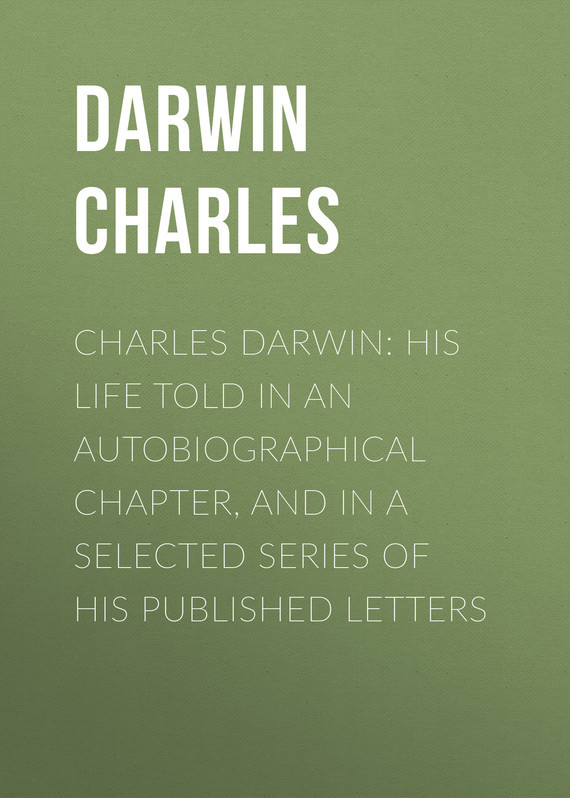 Charles Darwin: His Life Told in an Autobiographical Chapter, and in a Selected Series of His Published Letters – Charles Darwin