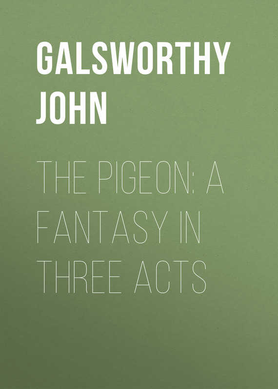 The Pigeon: A Fantasy in Three Acts – John Galsworthy