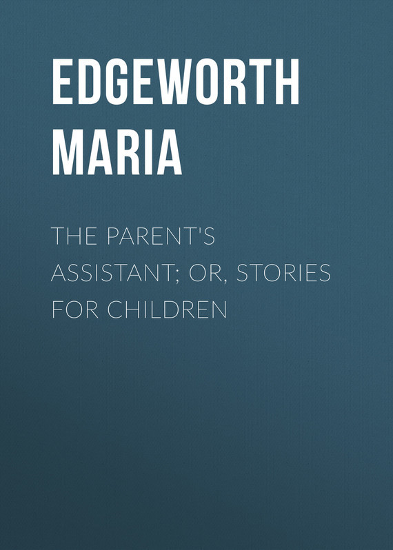 The Parent's Assistant; Or, Stories for Children – Maria Edgeworth