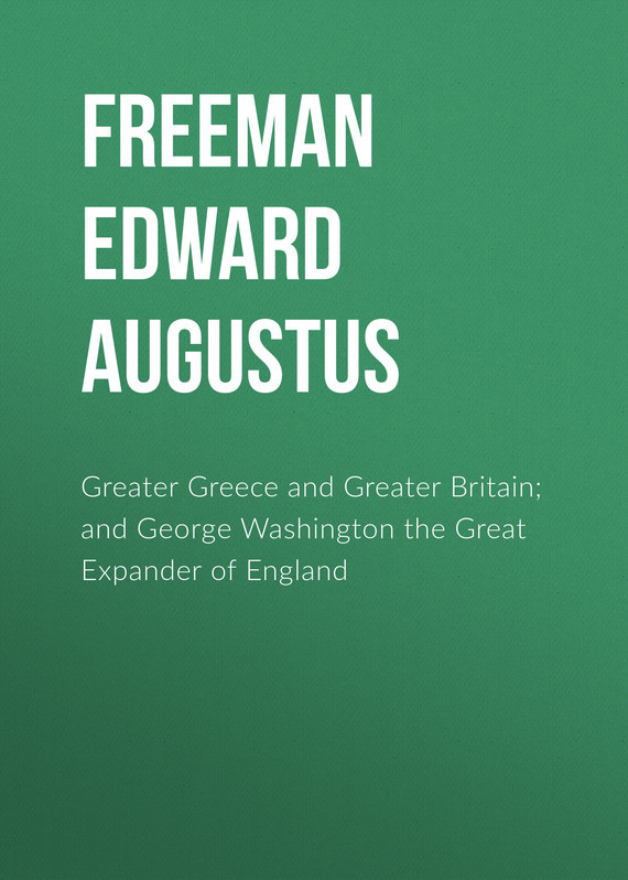 Greater Greece and Greater Britain; and George Washington the Great Expander of England – Edward Freeman