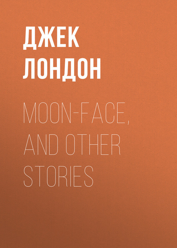Moon-Face, and Other Stories – Джек Лондон