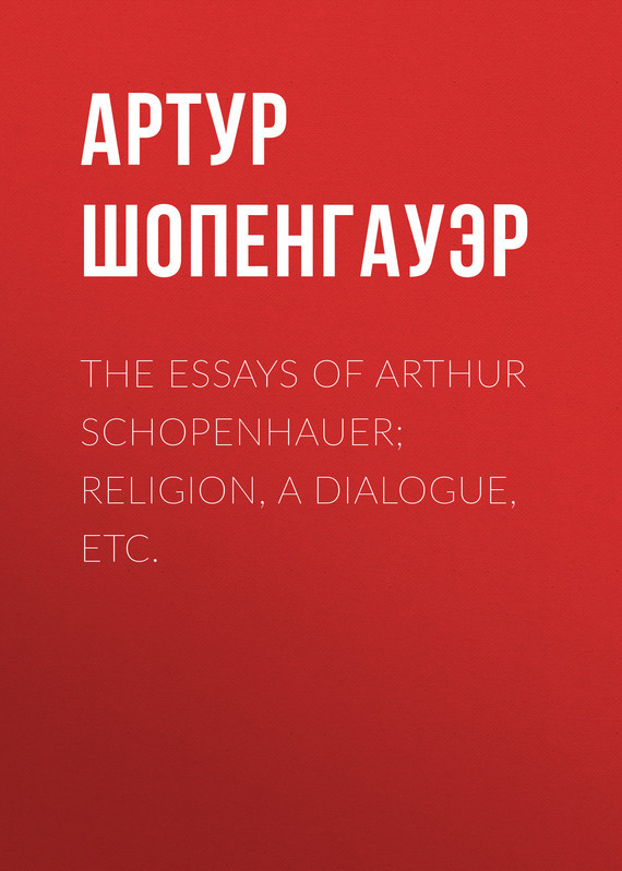 The Essays of Arthur Schopenhauer; Religion, a Dialogue, Etc.