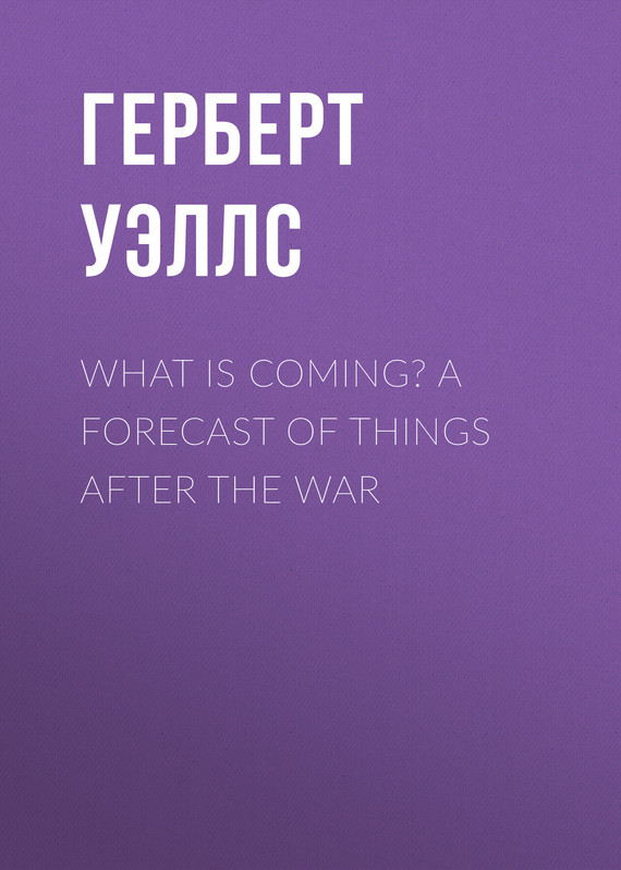 What is Coming? A Forecast of Things after the War – Герберт Уэллс